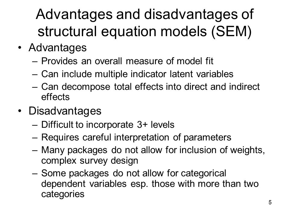5 Advantages and disadvantages of structural equation models (SEM) Advantages –Provides an overall measure of model fit –Can include multiple indicato
