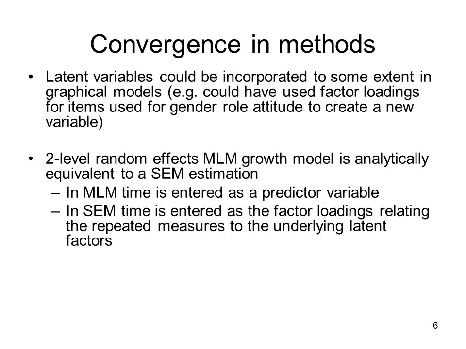 6 Convergence in methods Latent variables could be incorporated to some extent in graphical models (e.g. could have used factor loadings for items use