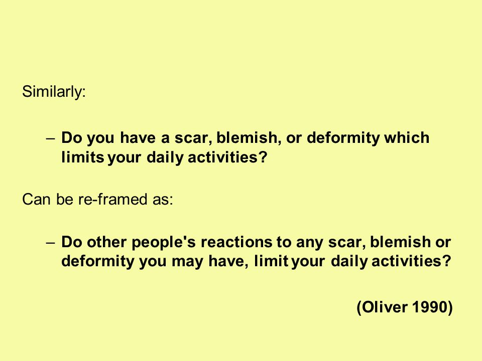 Similarly: –Do you have a scar, blemish, or deformity which limits your daily activities? Can be re-framed as: –Do other people's reactions to any sca