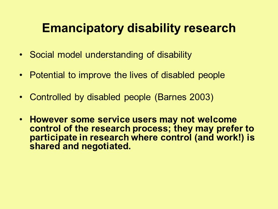 Emancipatory disability research Social model understanding of disability Potential to improve the lives of disabled people Controlled by disabled peo