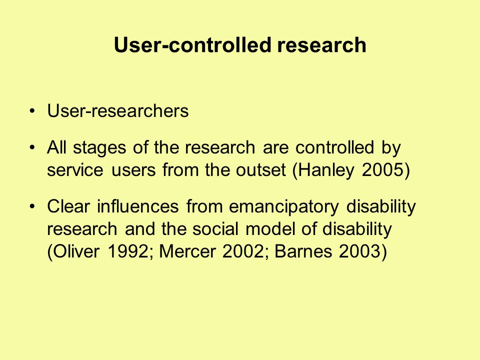 User-controlled research User-researchers All stages of the research are controlled by service users from the outset (Hanley 2005) Clear influences fr