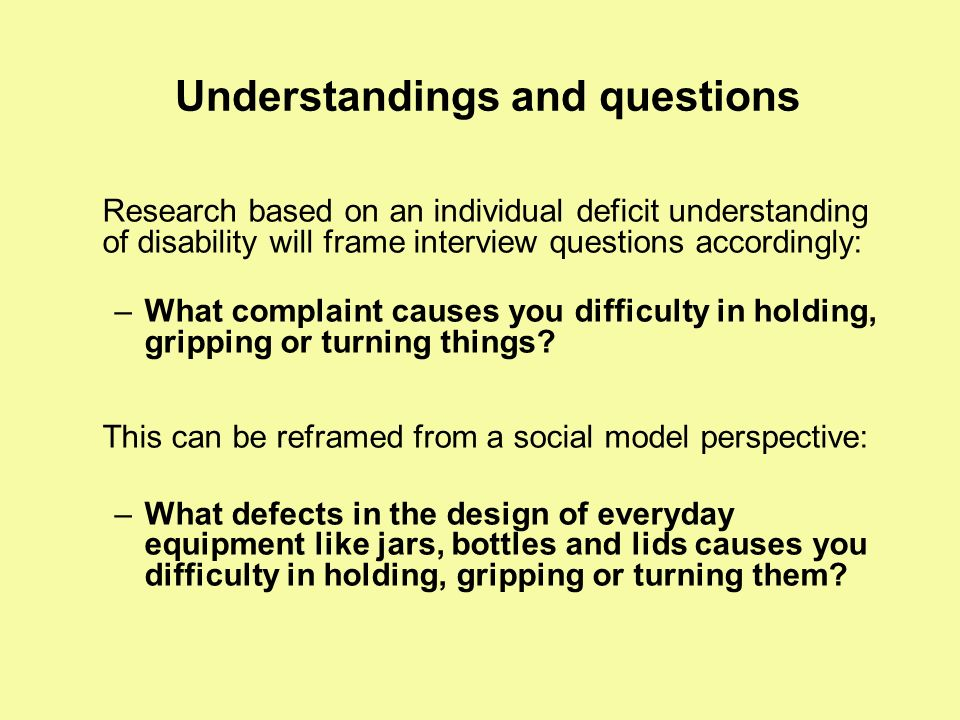 Understandings and questions Research based on an individual deficit understanding of disability will frame interview questions accordingly: –What com
