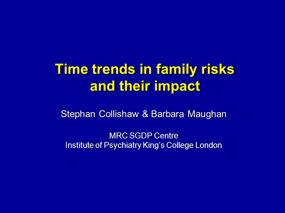 Time trends in family risks and their impact Stephan Collishaw & Barbara Maughan MRC SGDP Centre Institute of Psychiatry Kings College London