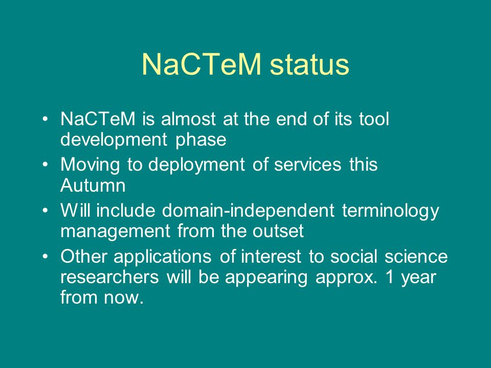 NaCTeM status NaCTeM is almost at the end of its tool development phase Moving to deployment of services this Autumn Will include domain-independent terminology management from the outset Other applications of interest to social science researchers will be appearing approx.