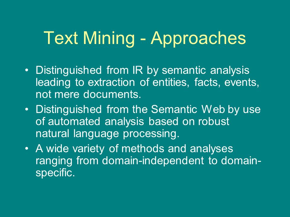 Methods of Text Mining Pipelined processes performing increasing levels of analysis common to all approaches –Document structure analysis, tokenization, tagging, phrasal chunking, named entity recognition/classification, fact and event extraction.