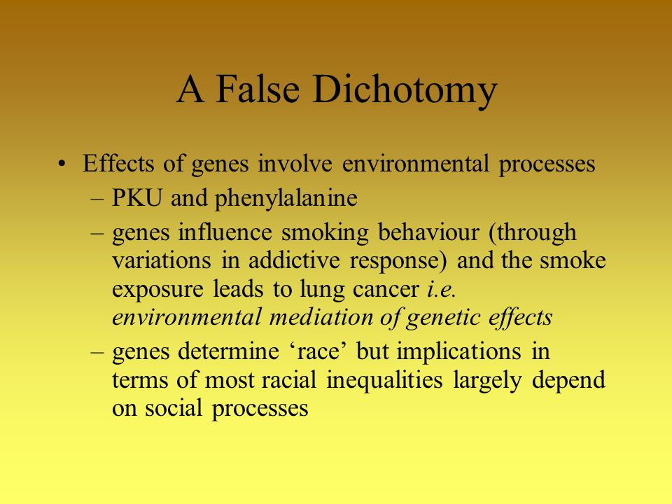 A False Dichotomy Effects of genes involve environmental processes –PKU and phenylalanine –genes influence smoking behaviour (through variations in addictive response) and the smoke exposure leads to lung cancer i.e.