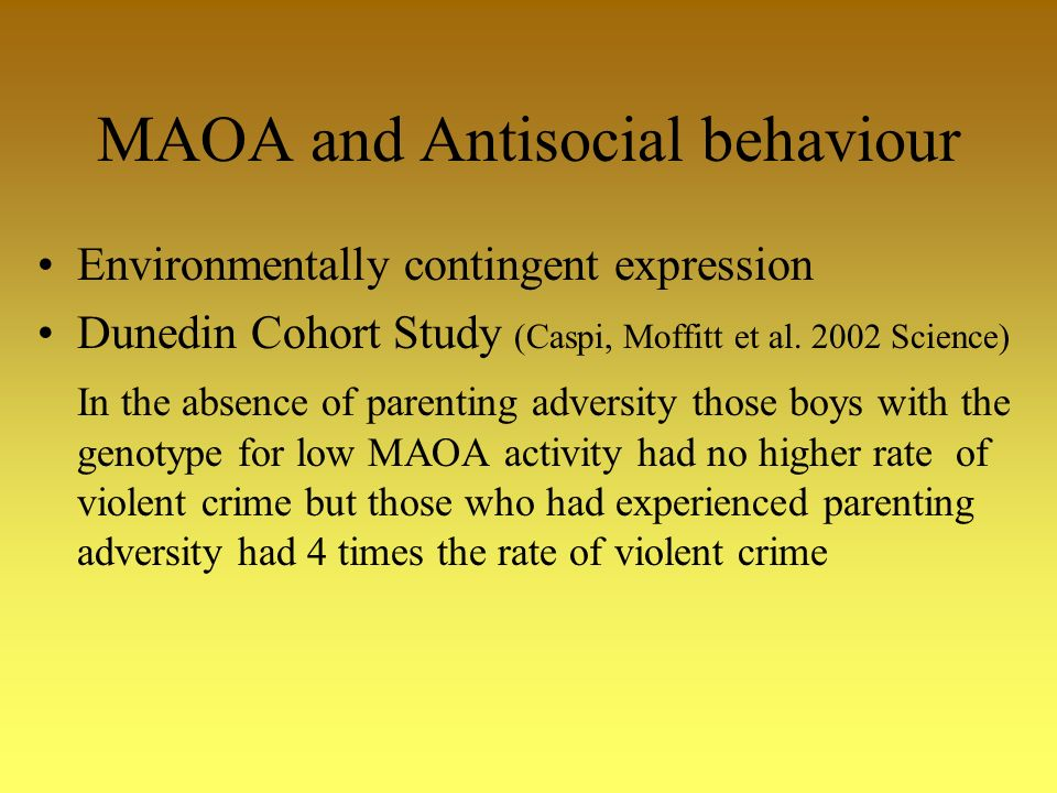 MAOA and Antisocial behaviour Environmentally contingent expression Dunedin Cohort Study (Caspi, Moffitt et al.