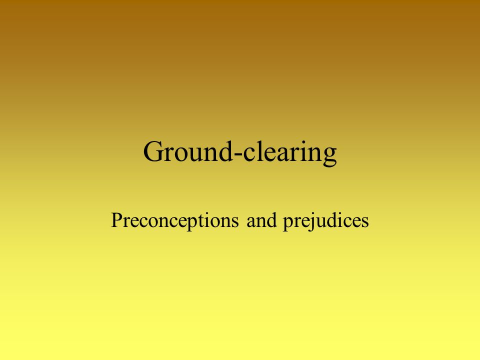 Ground-clearing Preconceptions and prejudices