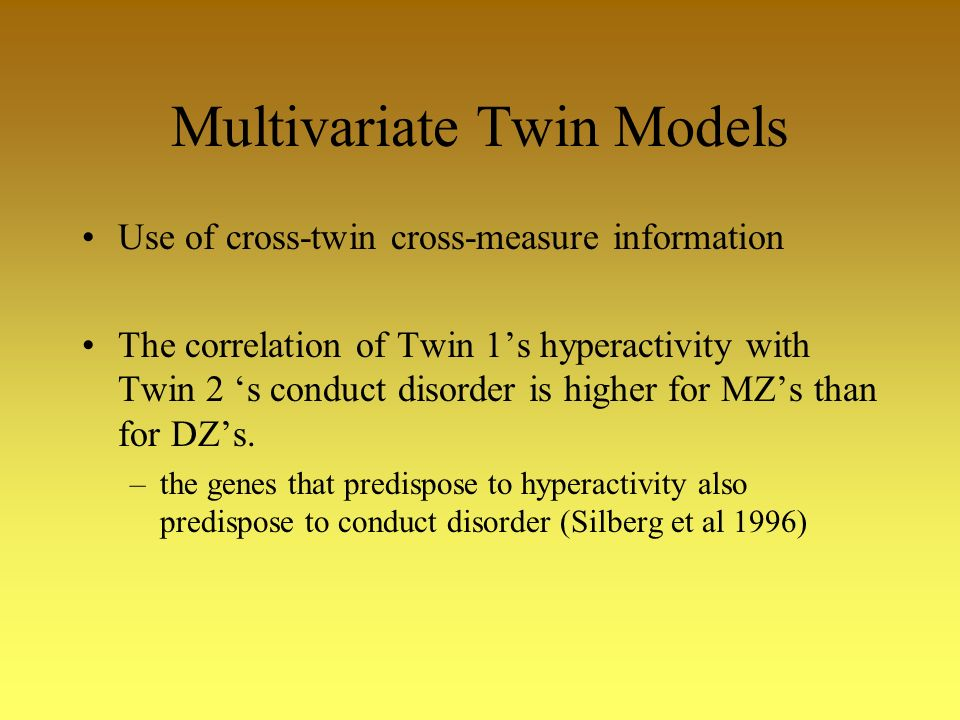 Multivariate Twin Models Use of cross-twin cross-measure information The correlation of Twin 1s hyperactivity with Twin 2 s conduct disorder is higher for MZs than for DZs.