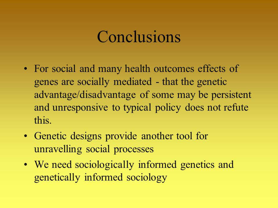 Conclusions For social and many health outcomes effects of genes are socially mediated - that the genetic advantage/disadvantage of some may be persistent and unresponsive to typical policy does not refute this.