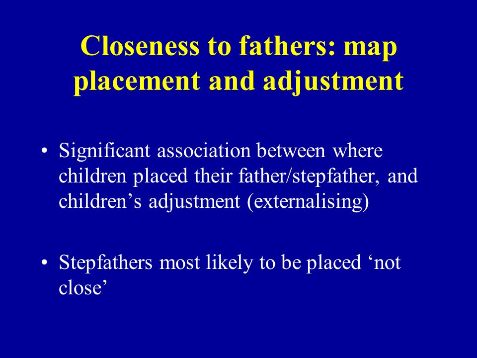 Closeness to fathers: map placement and adjustment Significant association between where children placed their father/stepfather, and childrens adjust