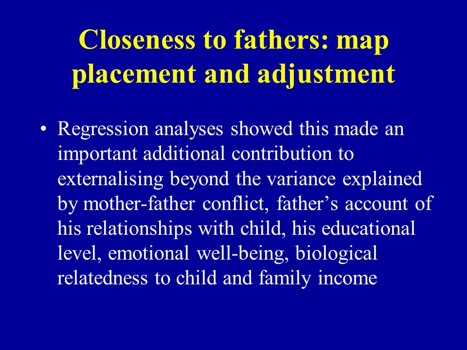 Closeness to fathers: map placement and adjustment Regression analyses showed this made an important additional contribution to externalising beyond t
