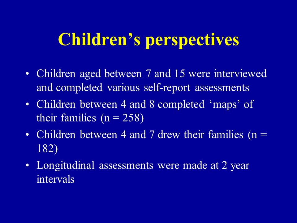 Childrens perspectives Children aged between 7 and 15 were interviewed and completed various self-report assessments Children between 4 and 8 complete
