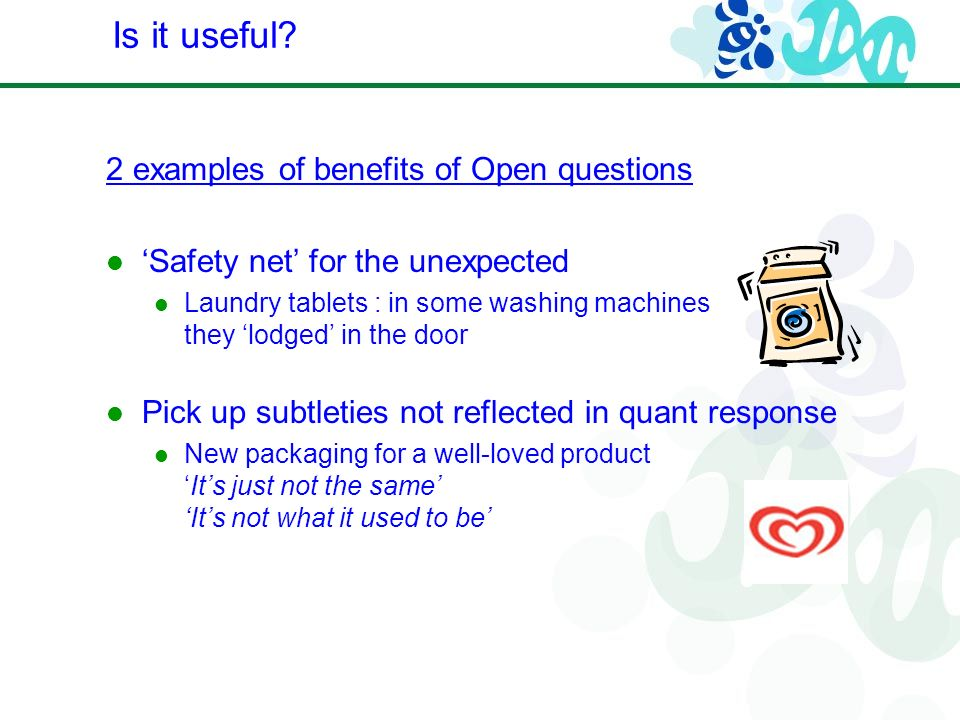 2 examples of benefits of Open questions Safety net for the unexpected Laundry tablets : in some washing machines they lodged in the door Pick up subtleties not reflected in quant response New packaging for a well-loved productIts just not the same Its not what it used to be Is it useful?