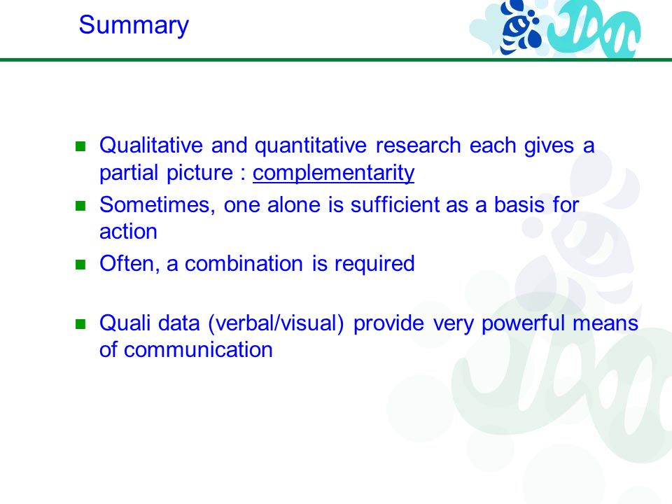 Qualitative and quantitative research each gives a partial picture : complementarity Sometimes, one alone is sufficient as a basis for action Often, a combination is required Quali data (verbal/visual) provide very powerful means of communication Summary