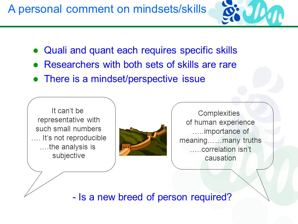 Quali and quant each requires specific skills Researchers with both sets of skills are rare There is a mindset/perspective issue A personal comment on mindsets/skills It cant be representative with such small numbers ….