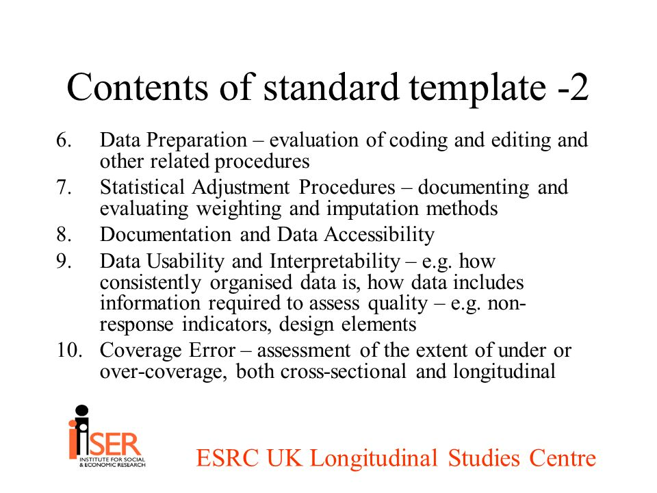 ESRC UK Longitudinal Studies Centre Contents of standard template -2 6.Data Preparation – evaluation of coding and editing and other related procedures 7.Statistical Adjustment Procedures – documenting and evaluating weighting and imputation methods 8.Documentation and Data Accessibility 9.Data Usability and Interpretability – e.g.