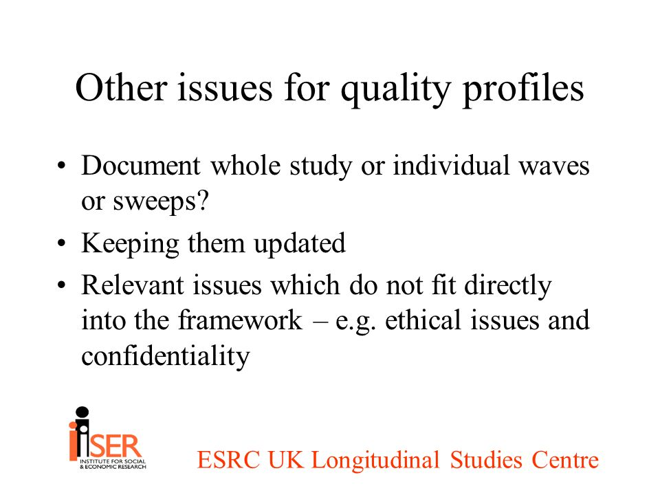 ESRC UK Longitudinal Studies Centre Other issues for quality profiles Document whole study or individual waves or sweeps.