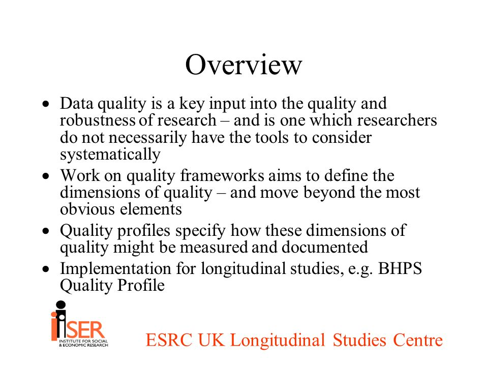 ESRC UK Longitudinal Studies Centre Overview Data quality is a key input into the quality and robustness of research – and is one which researchers do not necessarily have the tools to consider systematically Work on quality frameworks aims to define the dimensions of quality – and move beyond the most obvious elements Quality profiles specify how these dimensions of quality might be measured and documented Implementation for longitudinal studies, e.g.