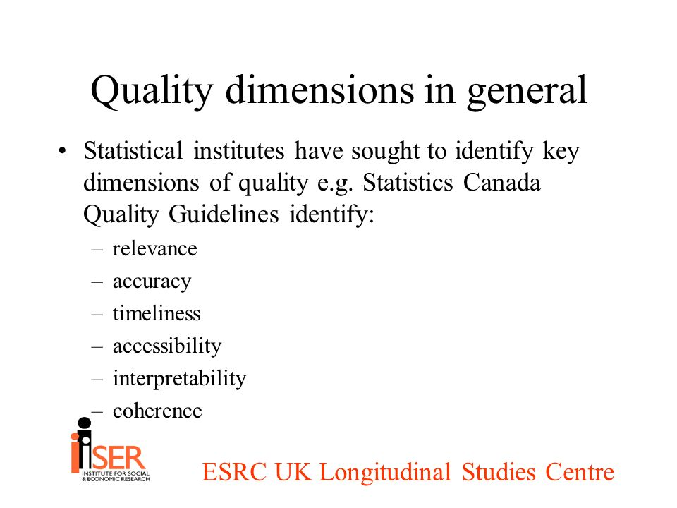 ESRC UK Longitudinal Studies Centre Quality dimensions in general Statistical institutes have sought to identify key dimensions of quality e.g.