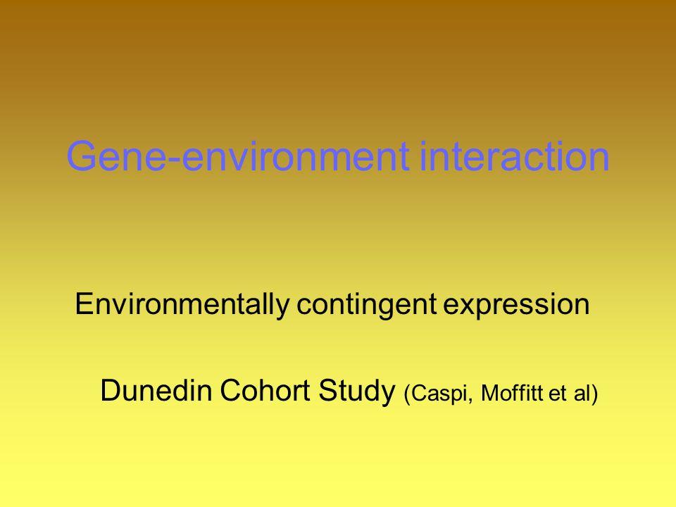 Gene-environment interaction Environmentally contingent expression Dunedin Cohort Study (Caspi, Moffitt et al)