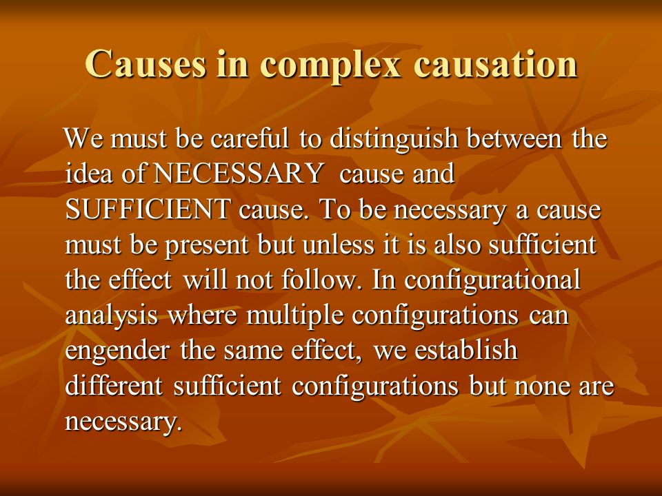 Causes in complex causation We must be careful to distinguish between the idea of NECESSARY cause and SUFFICIENT cause. To be necessary a cause must b