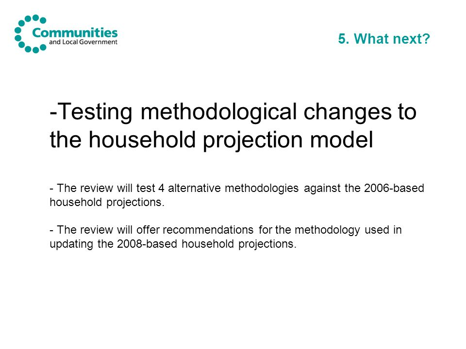 5. What next? -Testing methodological changes to the household projection model - The review will test 4 alternative methodologies against the 2006-ba