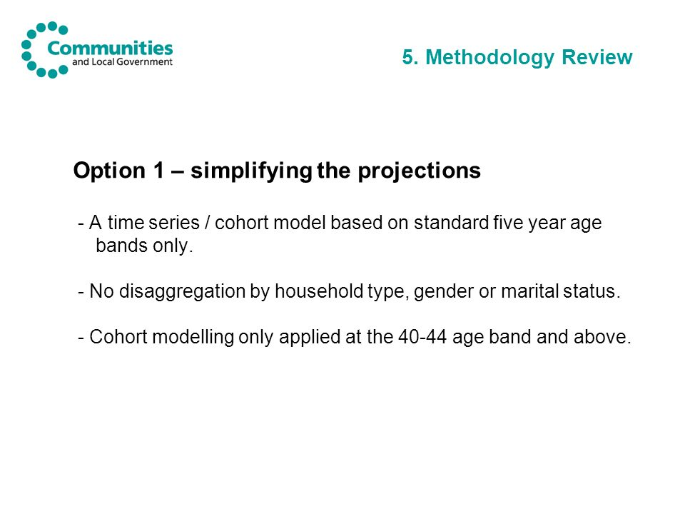 5. Methodology Review Option 1 – simplifying the projections - A time series / cohort model based on standard five year age bands only. - No disaggreg