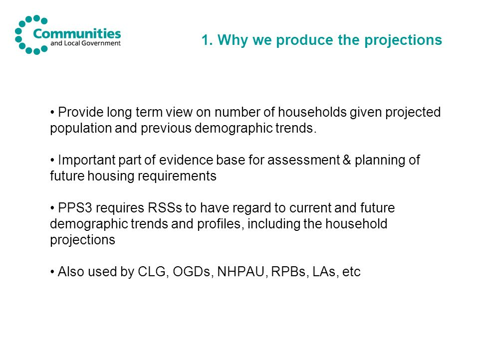 1. Why we produce the projections Provide long term view on number of households given projected population and previous demographic trends. Important