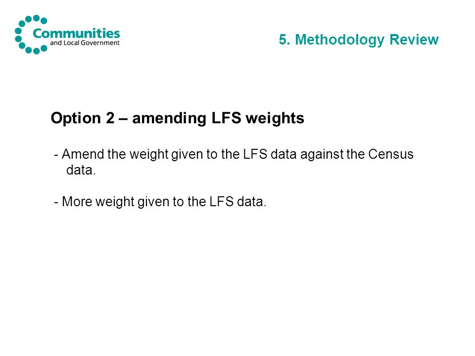 5. Methodology Review Option 2 – amending LFS weights - Amend the weight given to the LFS data against the Census data. - More weight given to the LFS