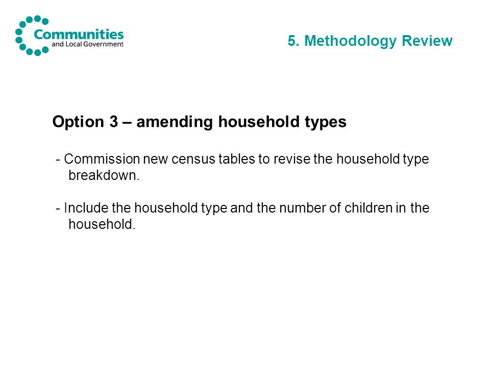5. Methodology Review Option 3 – amending household types - Commission new census tables to revise the household type breakdown. - Include the househo