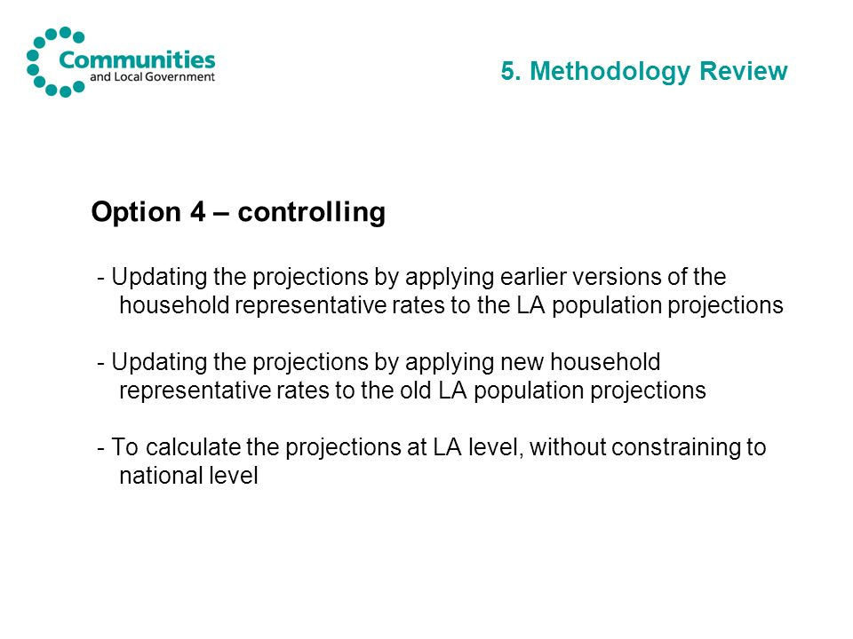 5. Methodology Review Option 4 – controlling - Updating the projections by applying earlier versions of the household representative rates to the LA p