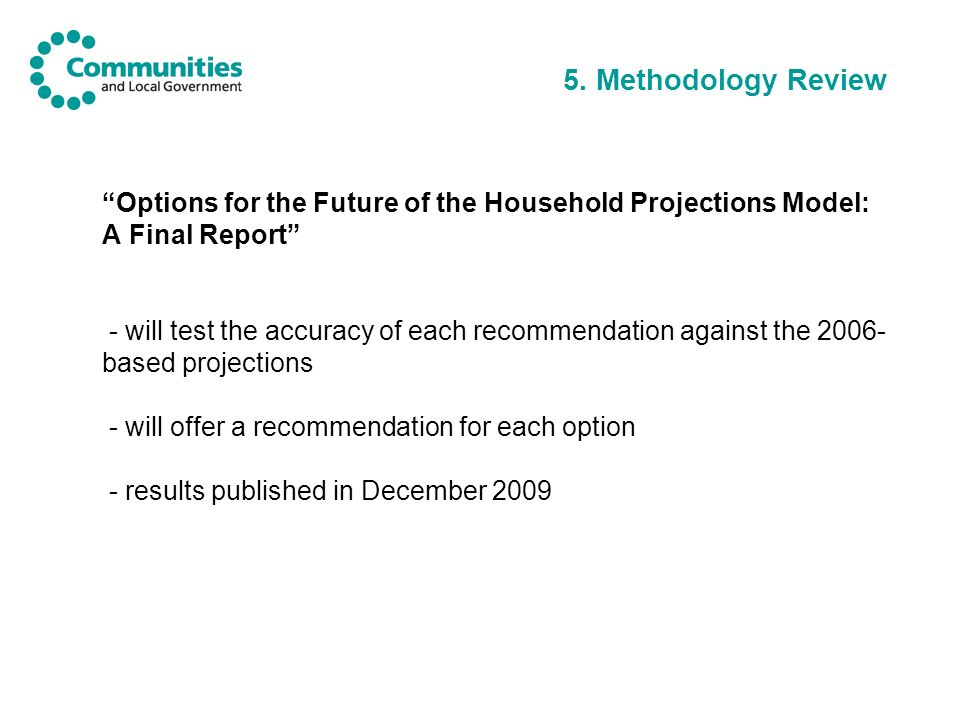 5. Methodology Review Options for the Future of the Household Projections Model: A Final Report - will test the accuracy of each recommendation agains
