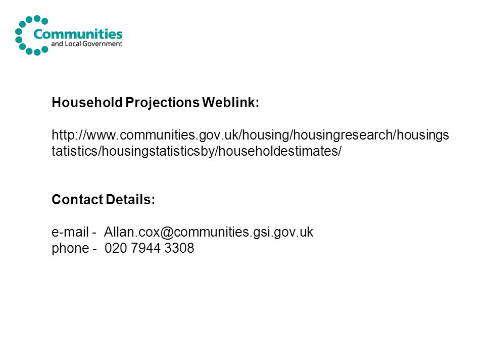 Household Projections Weblink: http://www.communities.gov.uk/housing/housingresearch/housings tatistics/housingstatisticsby/householdestimates/ Contac