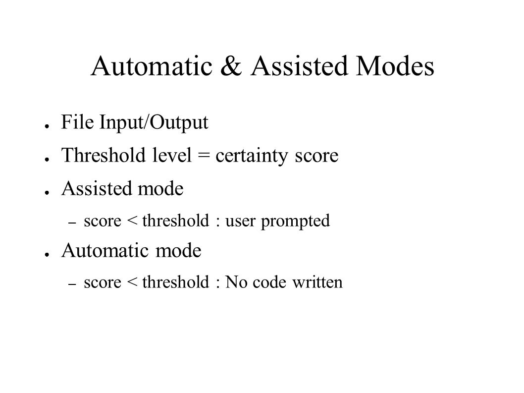 Automatic & Assisted Modes File Input/Output Threshold level = certainty score Assisted mode – score < threshold : user prompted Automatic mode – scor
