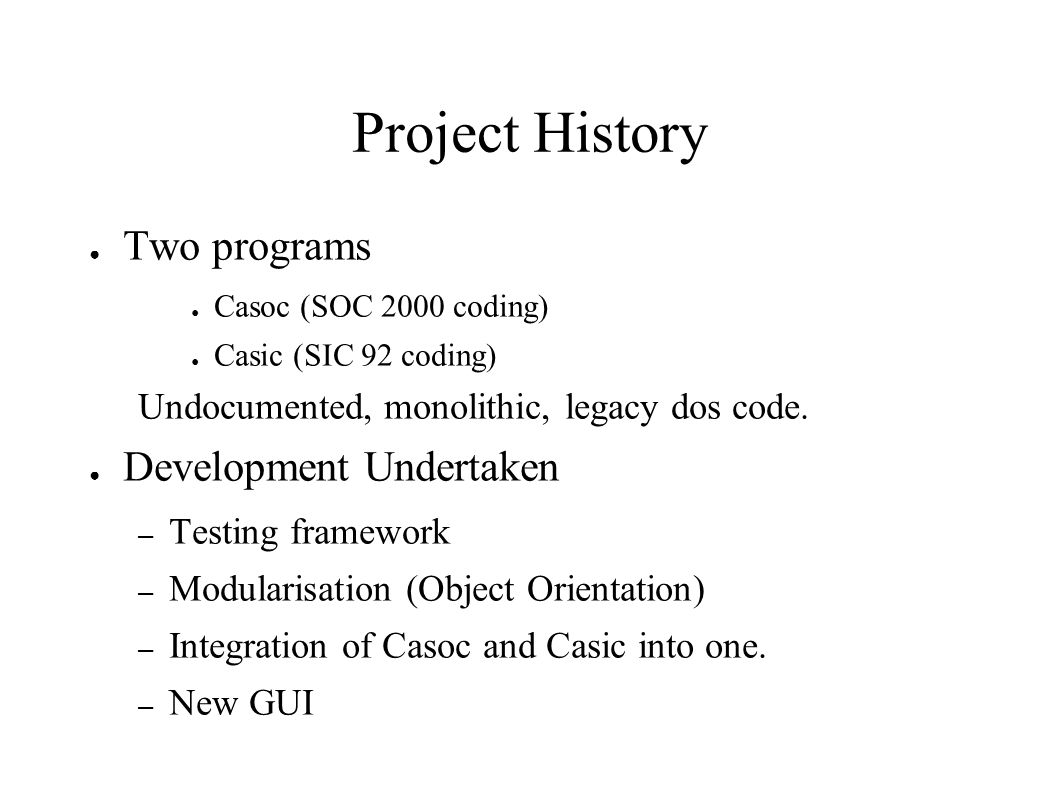 Project History Two programs Casoc (SOC 2000 coding) Casic (SIC 92 coding) Undocumented, monolithic, legacy dos code. Development Undertaken – Testing