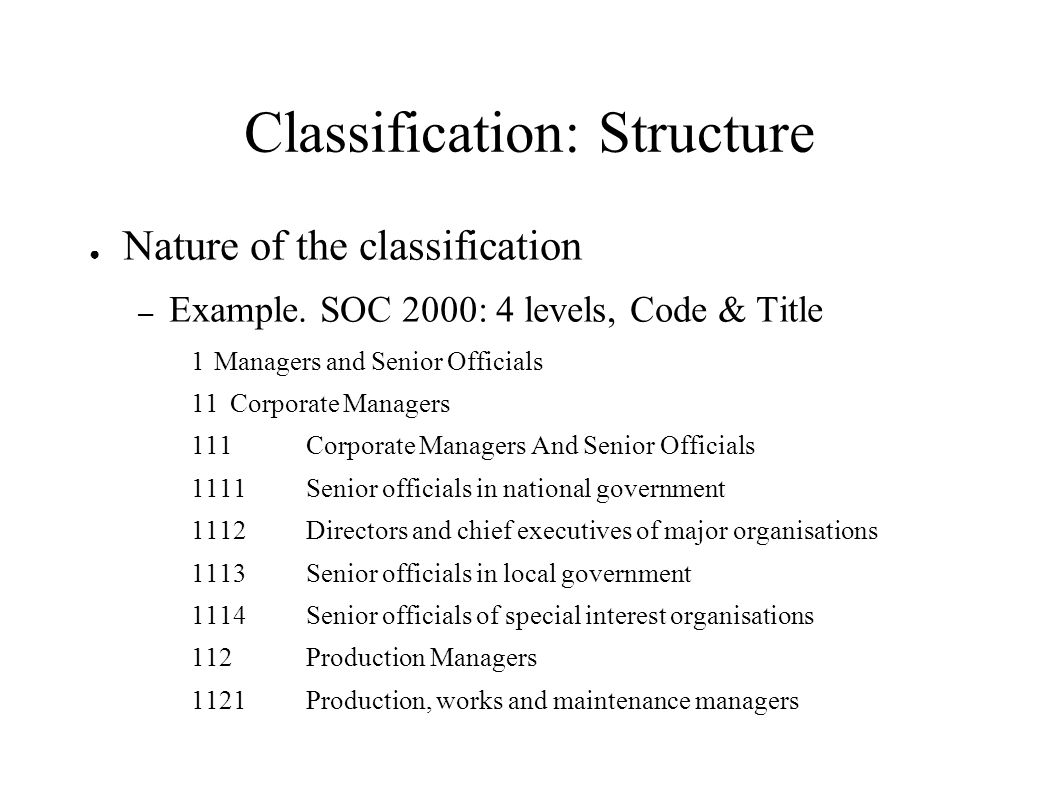 Classification: Structure Nature of the classification – Example. SOC 2000: 4 levels, Code & Title 1Managers and Senior Officials 11Corporate Managers