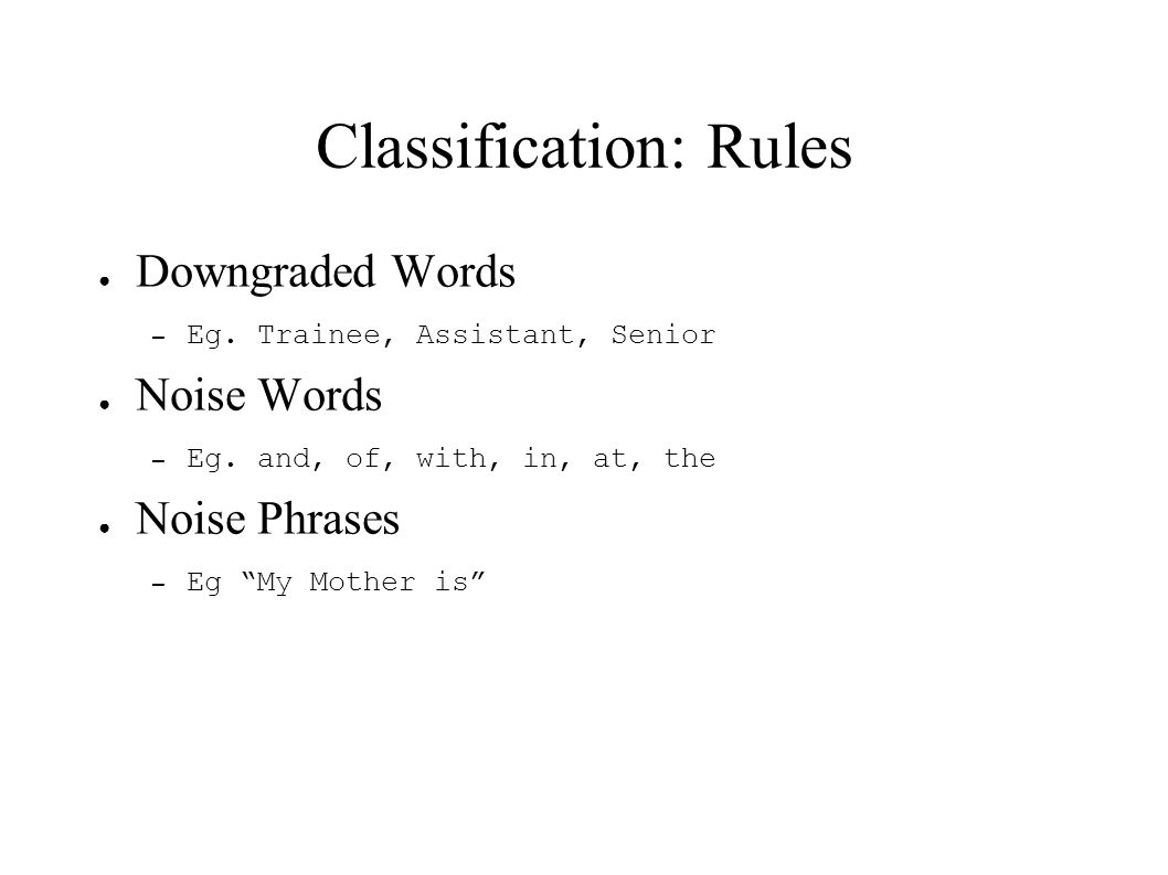 Classification: Rules Downgraded Words – Eg. Trainee, Assistant, Senior Noise Words – Eg. and, of, with, in, at, the Noise Phrases – Eg My Mother is