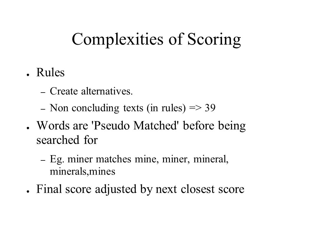 Complexities of Scoring Rules – Create alternatives. – Non concluding texts (in rules) => 39 Words are 'Pseudo Matched' before being searched for – Eg