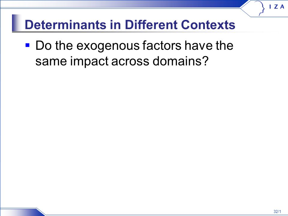 32/1 Determinants in Different Contexts Do the exogenous factors have the same impact across domains