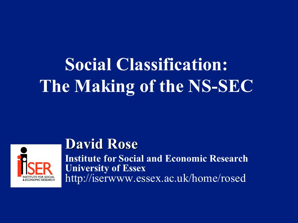 Social Classification: The Making of the NS-SEC David Rose Institute for Social and Economic Research University of Essex http://iserwww.essex.ac.uk/home/rosed