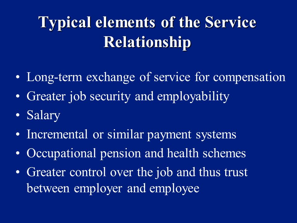 Typical elements of the Service Relationship Long-term exchange of service for compensation Greater job security and employability Salary Incremental or similar payment systems Occupational pension and health schemes Greater control over the job and thus trust between employer and employee