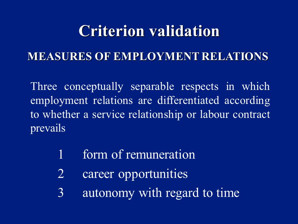 Criterion validation 1form of remuneration 2career opportunities 3autonomy with regard to time MEASURES OF EMPLOYMENT RELATIONS Three conceptually separable respects in which employment relations are differentiated according to whether a service relationship or labour contract prevails