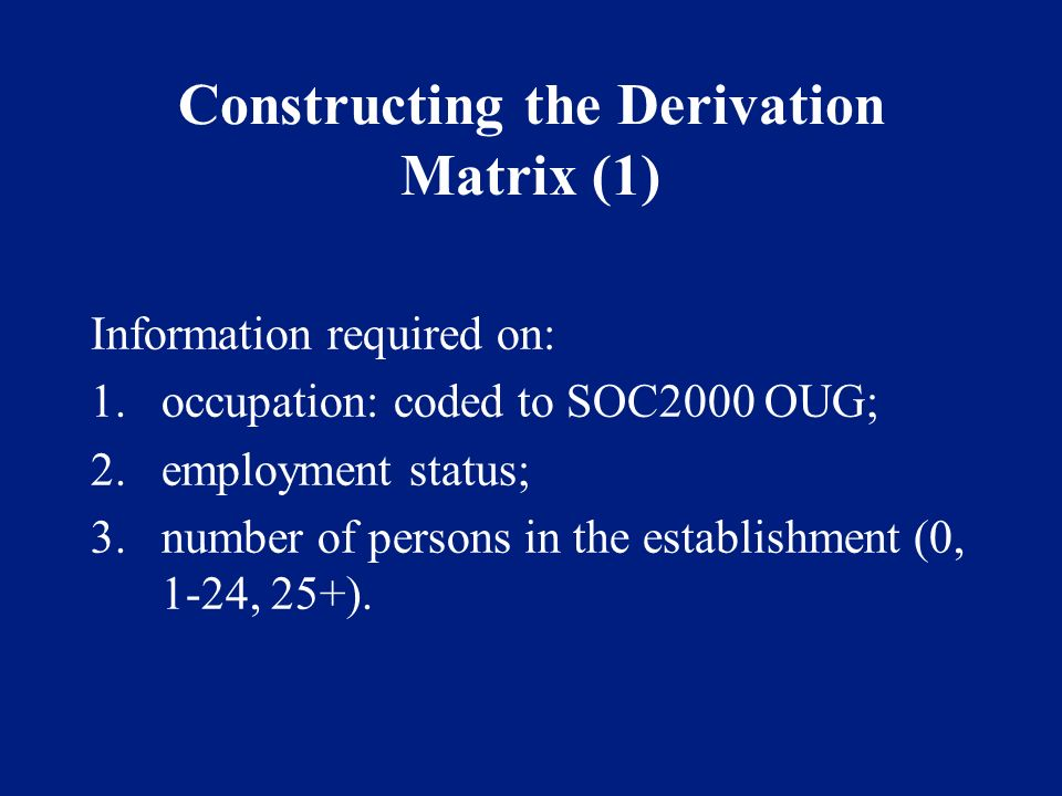 Constructing the Derivation Matrix (1) Information required on: 1.occupation: coded to SOC2000 OUG; 2.employment status; 3.number of persons in the establishment (0, 1-24, 25+).