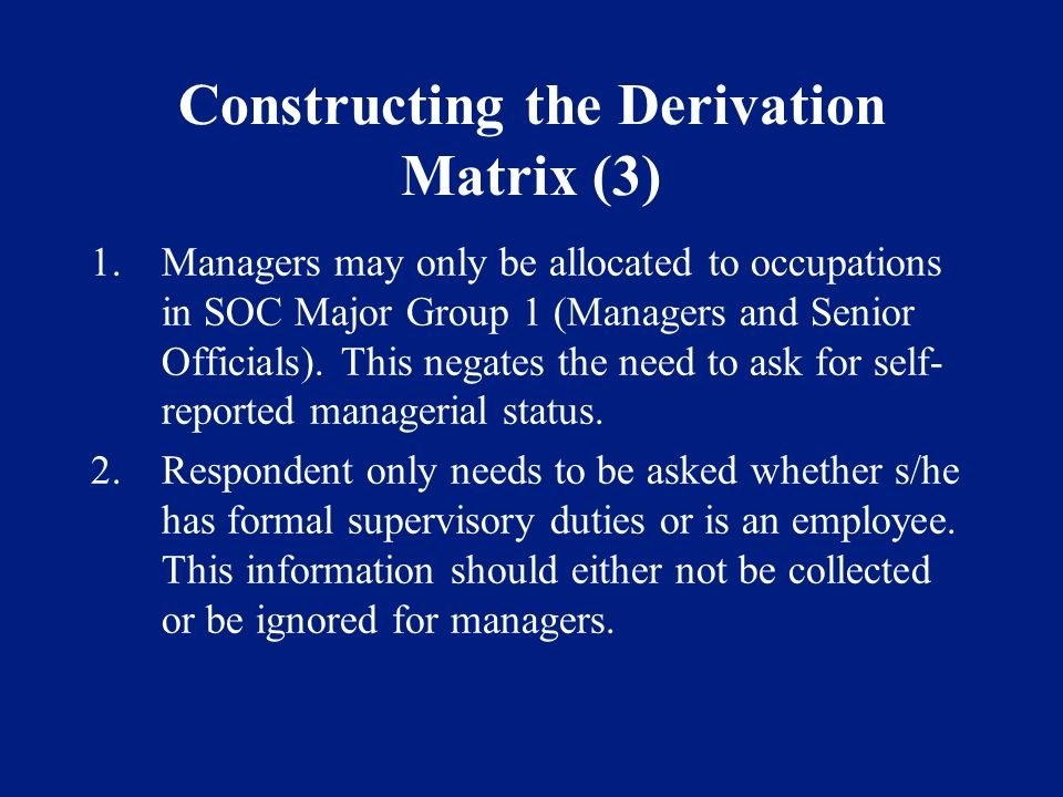 Constructing the Derivation Matrix (3) 1.Managers may only be allocated to occupations in SOC Major Group 1 (Managers and Senior Officials). This nega