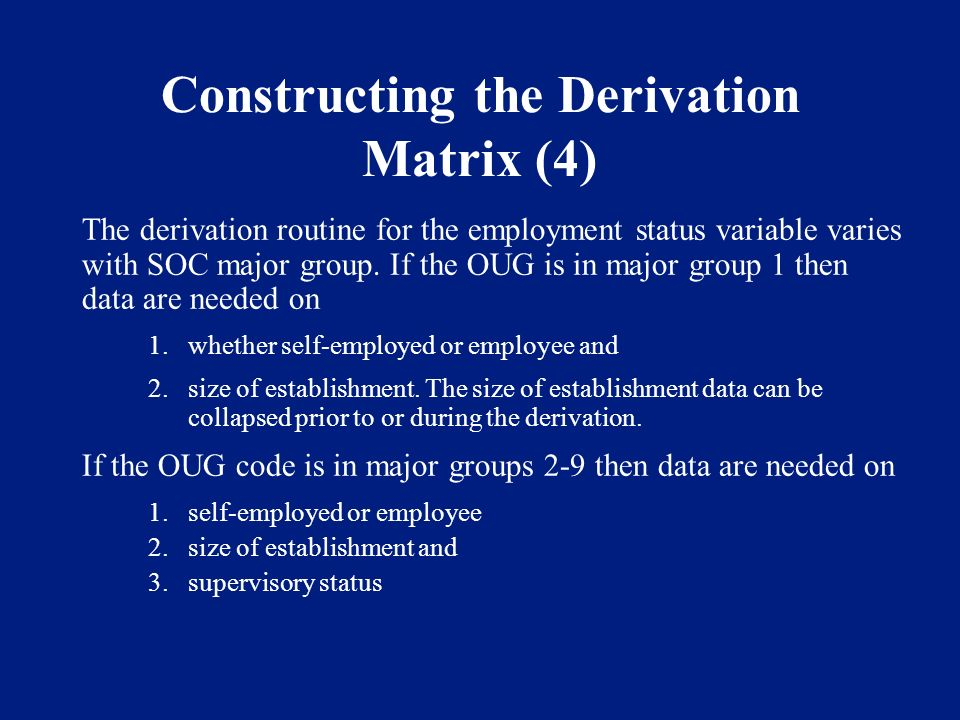 Constructing the Derivation Matrix (4) The derivation routine for the employment status variable varies with SOC major group. If the OUG is in major g