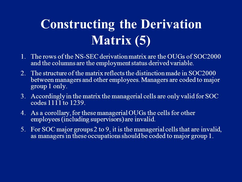 Constructing the Derivation Matrix (5) 1.The rows of the NS-SEC derivation matrix are the OUGs of SOC2000 and the columns are the employment status derived variable.