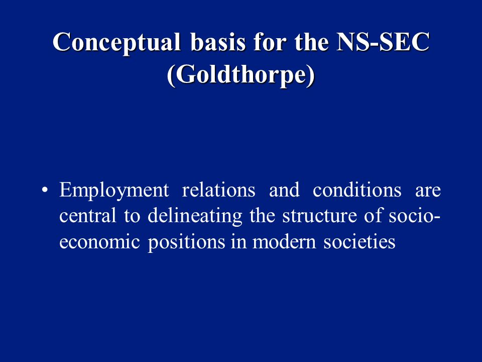 Conceptual basis for the NS-SEC (Goldthorpe) Employment relations and conditions are central to delineating the structure of socio- economic positions in modern societies