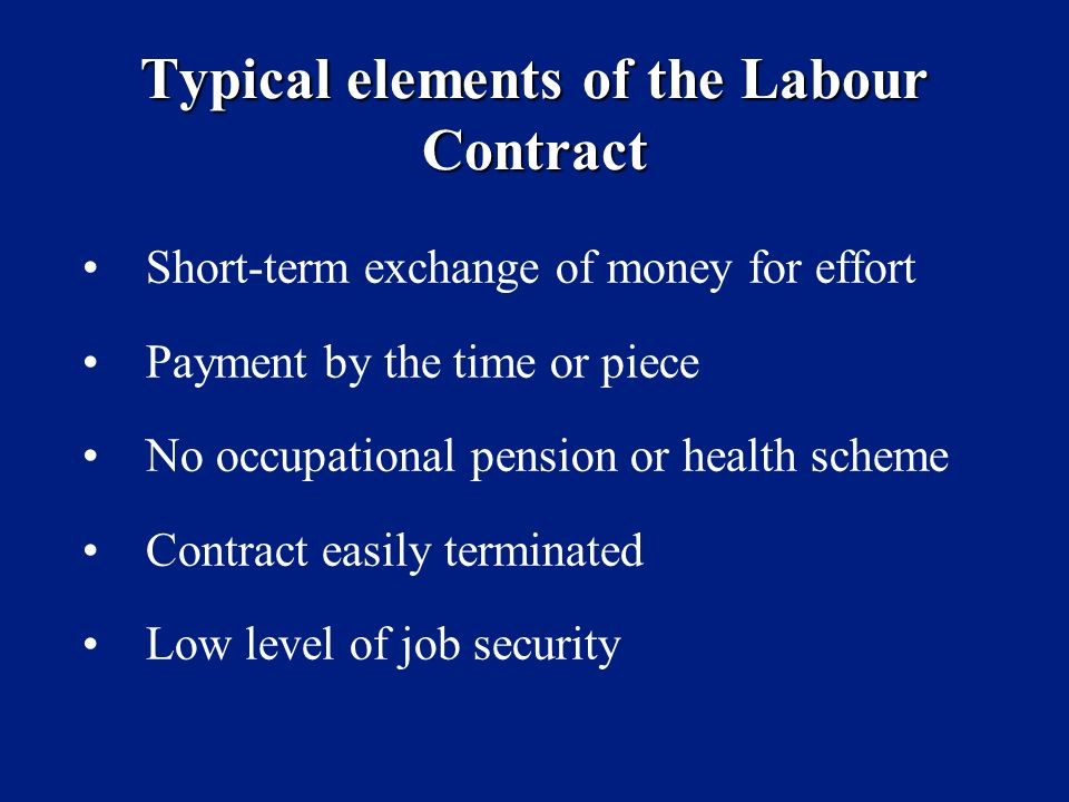 Typical elements of the Labour Contract Short-term exchange of money for effort Payment by the time or piece No occupational pension or health scheme Contract easily terminated Low level of job security