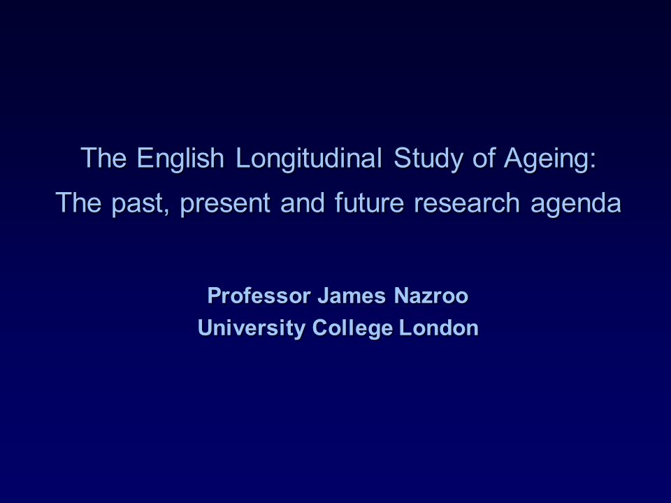 The English Longitudinal Study of Ageing: The past, present and future research agenda Professor James Nazroo University College London